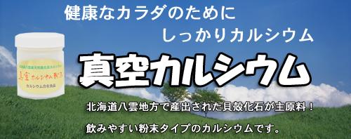 健康なカラダのために、しっかりカルシウム「真空カルシウム」北海道八雲地方で産出された貝殻化石が主原料。飲みやすい粉末タイプのカルシウムです。